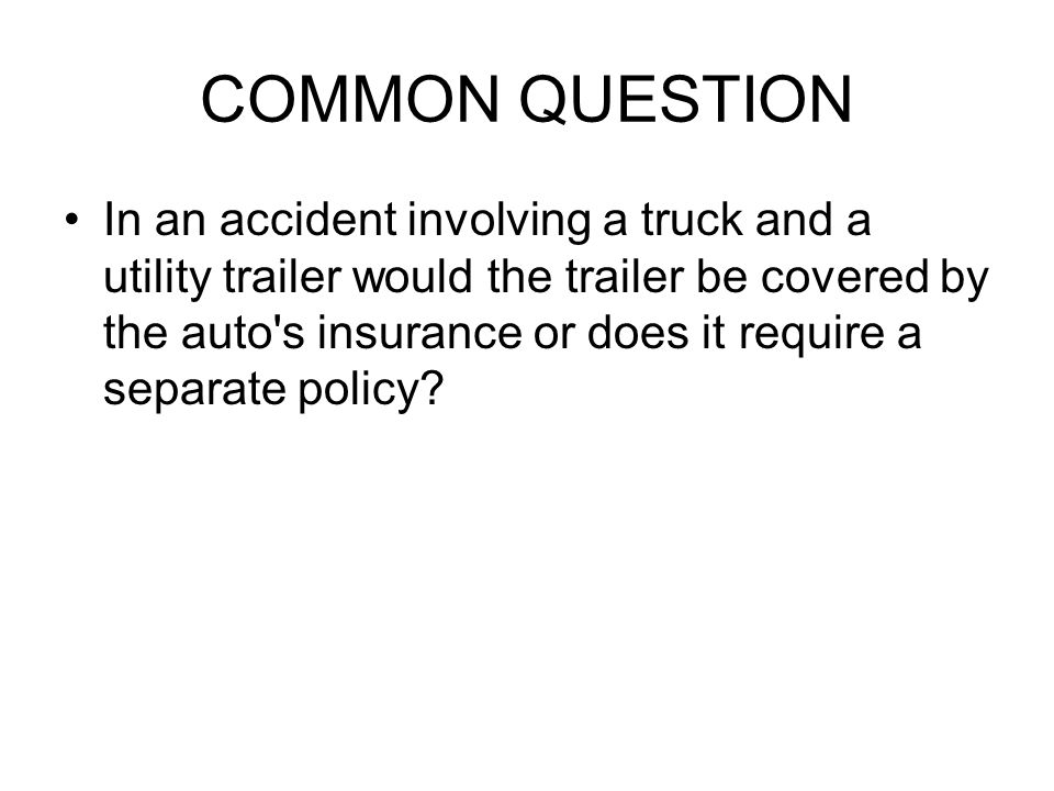 COMMON QUESTION In an accident involving a truck and a utility trailer would the trailer be covered by the auto s insurance or does it require a separate policy