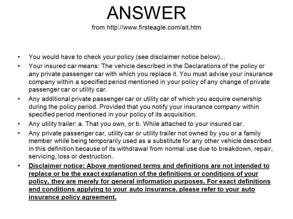 ANSWER from http://www.firsteagle.com/ait.htm You would have to check your policy (see disclaimer notice below)... Your insured car means: The vehicle