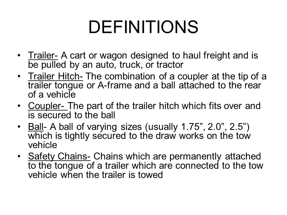 DEFINITIONS Trailer- A cart or wagon designed to haul freight and is be pulled by an auto, truck, or tractor Trailer Hitch- The combination of a coupl