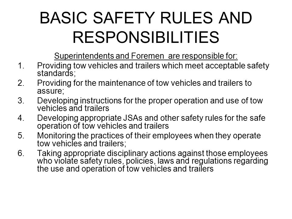 BASIC SAFETY RULES AND RESPONSIBILITIES Superintendents and Foremen are responsible for: 1.Providing tow vehicles and trailers which meet acceptable safety standards; 2.Providing for the maintenance of tow vehicles and trailers to assure; 3.Developing instructions for the proper operation and use of tow vehicles and trailers 4.Developing appropriate JSAs and other safety rules for the safe operation of tow vehicles and trailers 5.Monitoring the practices of their employees when they operate tow vehicles and trailers; 6.Taking appropriate disciplinary actions against those employees who violate safety rules, policies, laws and regulations regarding the use and operation of tow vehicles and trailers