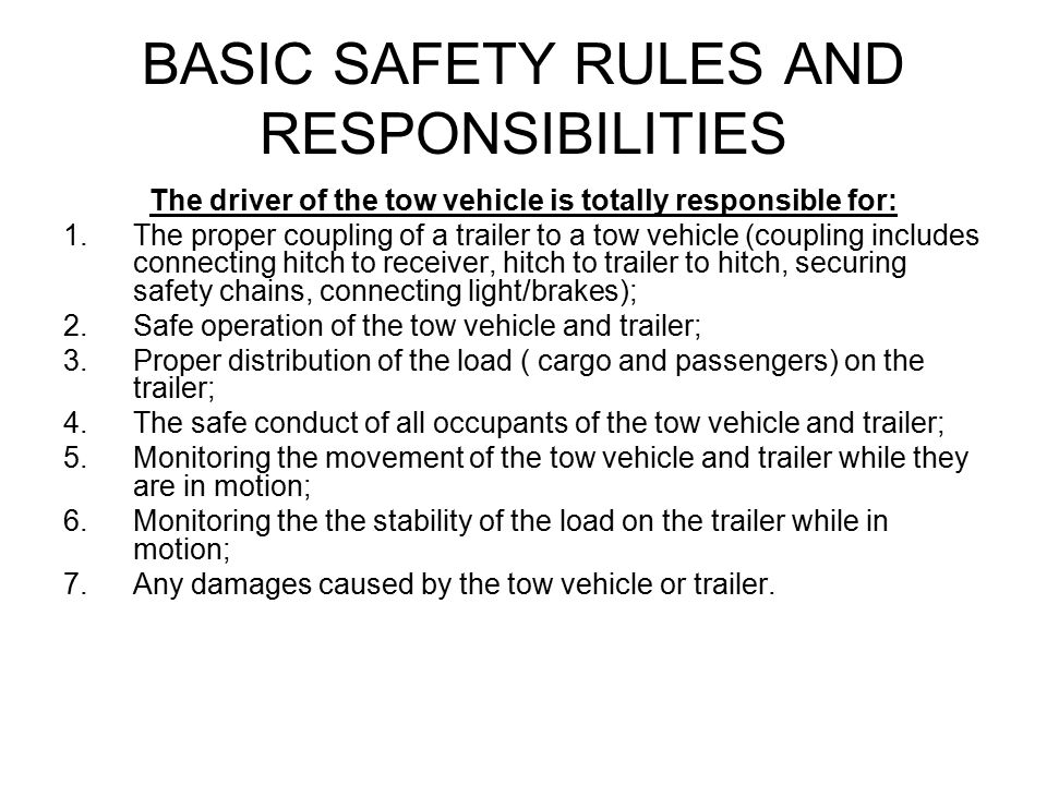 BASIC SAFETY RULES AND RESPONSIBILITIES The driver of the tow vehicle is totally responsible for: 1.The proper coupling of a trailer to a tow vehicle (coupling includes connecting hitch to receiver, hitch to trailer to hitch, securing safety chains, connecting light/brakes); 2.Safe operation of the tow vehicle and trailer; 3.Proper distribution of the load ( cargo and passengers) on the trailer; 4.The safe conduct of all occupants of the tow vehicle and trailer; 5.Monitoring the movement of the tow vehicle and trailer while they are in motion; 6.Monitoring the the stability of the load on the trailer while in motion; 7.Any damages caused by the tow vehicle or trailer.