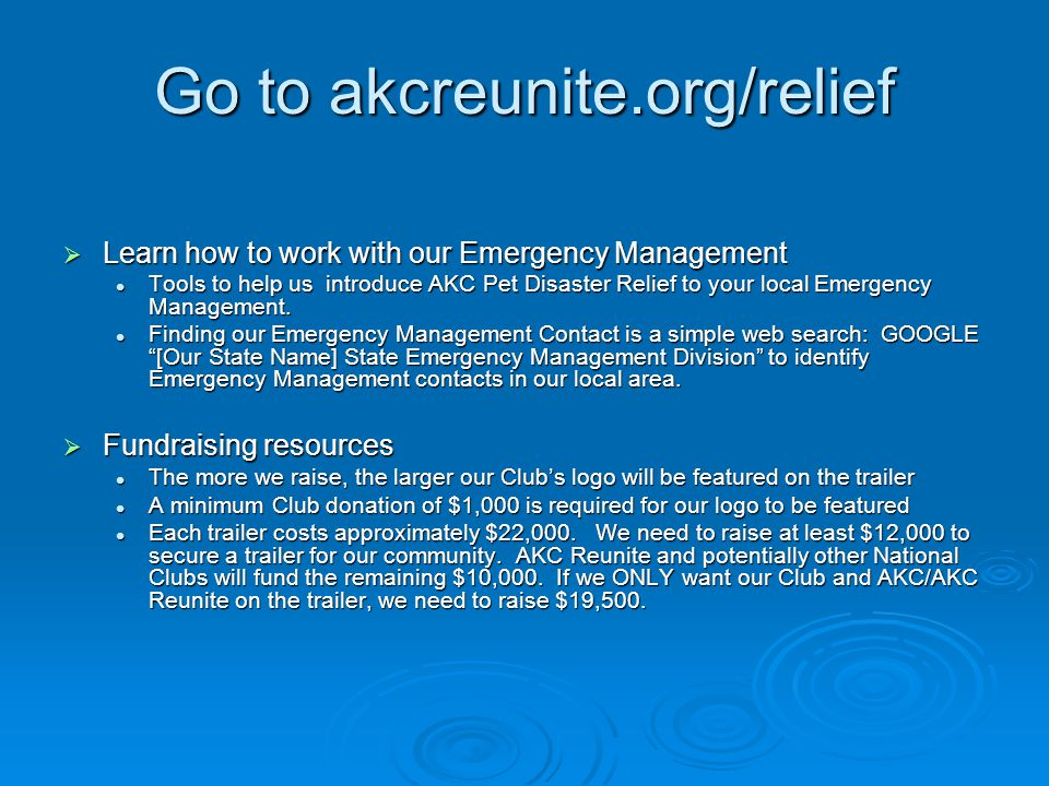 Go to akcreunite.org/relief  Learn how to work with our Emergency Management Tools to help us introduce AKC Pet Disaster Relief to your local Emergency Management.