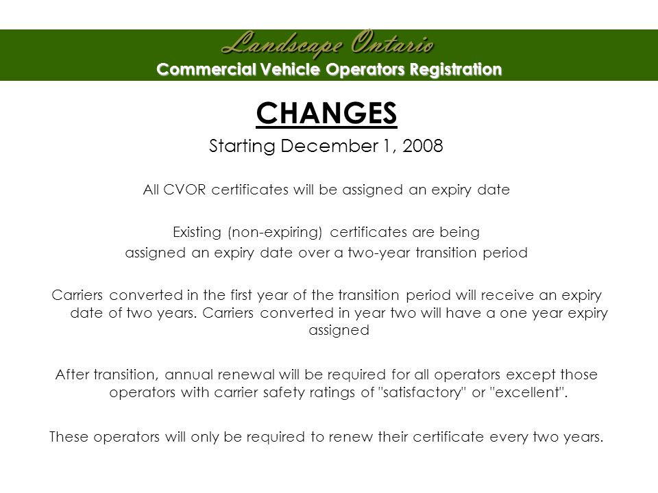 Landscape Ontario Commercial Vehicle Operators Registration CHANGES Starting December 1, 2008 All CVOR certificates will be assigned an expiry date Existing (non-expiring) certificates are being assigned an expiry date over a two-year transition period Carriers converted in the first year of the transition period will receive an expiry date of two years.