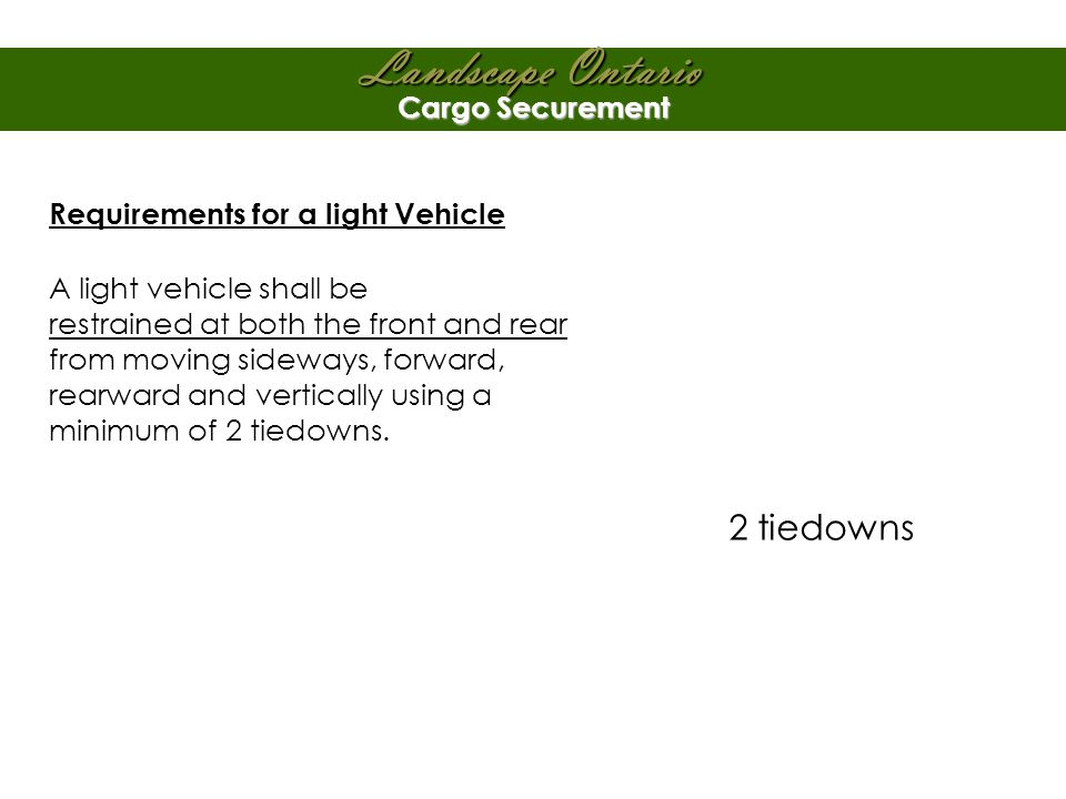 Landscape Ontario Cargo Securement Requirements for a light Vehicle A light vehicle shall be restrained at both the front and rear from moving sideways, forward, rearward and vertically using a minimum of 2 tiedowns.