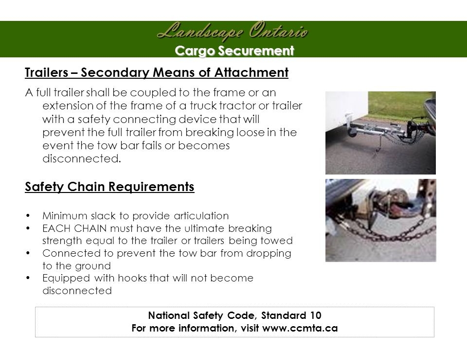 Landscape Ontario Cargo Securement Trailers – Secondary Means of Attachment A full trailer shall be coupled to the frame or an extension of the frame of a truck tractor or trailer with a safety connecting device that will prevent the full trailer from breaking loose in the event the tow bar fails or becomes disconnected.