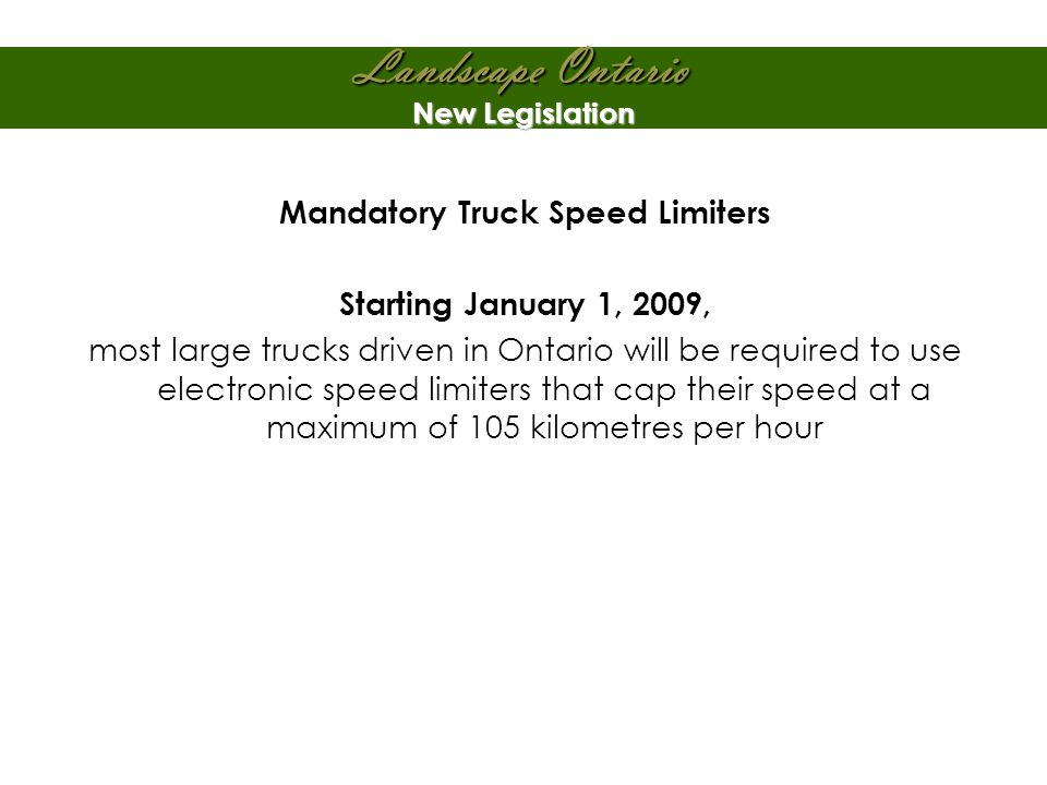 Landscape Ontario New Legislation Mandatory Truck Speed Limiters Starting January 1, 2009, most large trucks driven in Ontario will be required to use electronic speed limiters that cap their speed at a maximum of 105 kilometres per hour