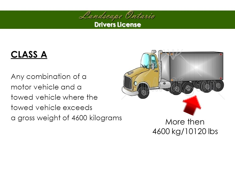 Landscape Ontario Drivers License CLASS A Any combination of a motor vehicle and a towed vehicle where the towed vehicle exceeds a gross weight of 4600 kilograms More then 4600 kg/10120 lbs