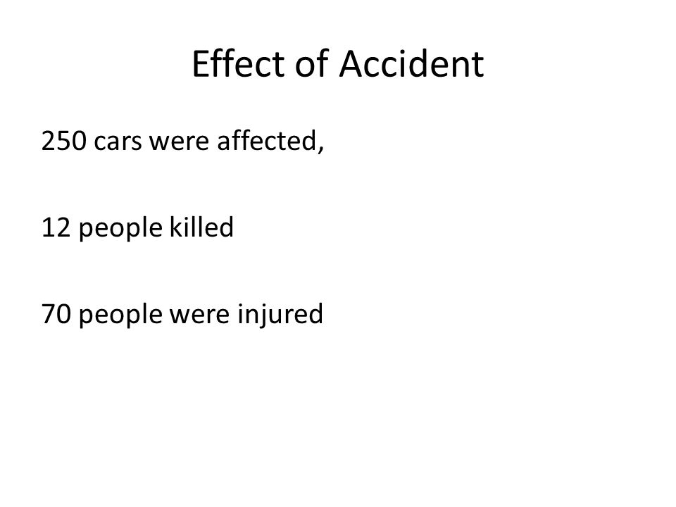 Effect of Accident 250 cars were affected, 12 people killed 70 people were injured
