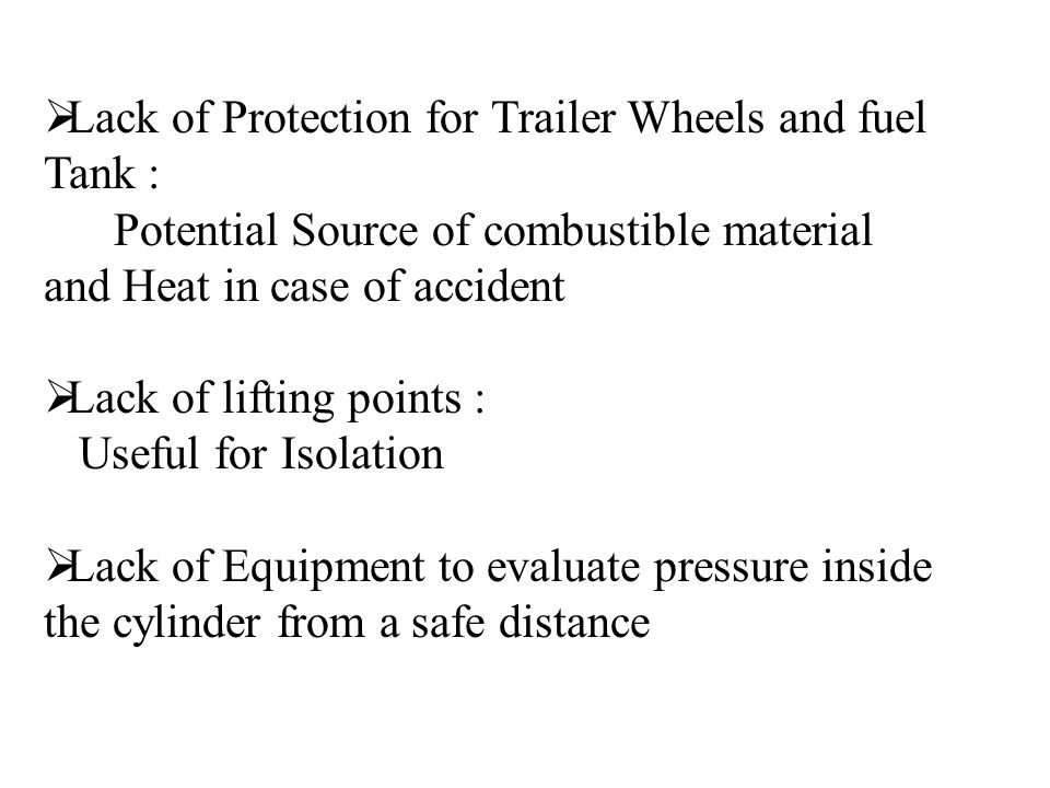  Lack of Protection for Trailer Wheels and fuel Tank : Potential Source of combustible material and Heat in case of accident  Lack of lifting points : Useful for Isolation  Lack of Equipment to evaluate pressure inside the cylinder from a safe distance