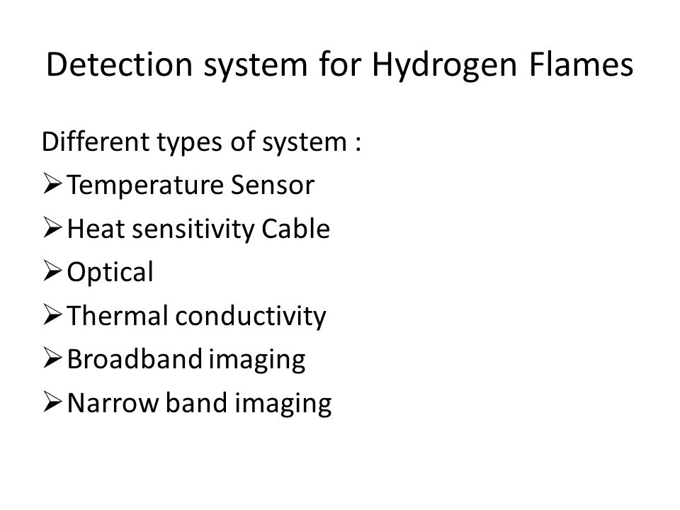 Detection system for Hydrogen Flames Different types of system :  Temperature Sensor  Heat sensitivity Cable  Optical  Thermal conductivity  Broadband imaging  Narrow band imaging