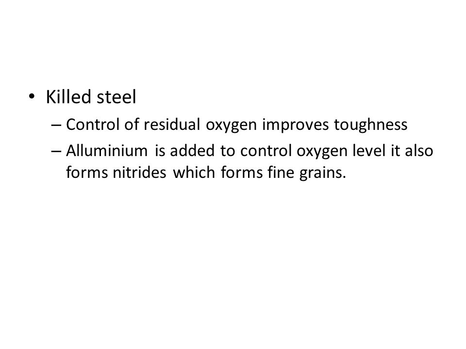 Killed steel – Control of residual oxygen improves toughness – Alluminium is added to control oxygen level it also forms nitrides which forms fine grains.