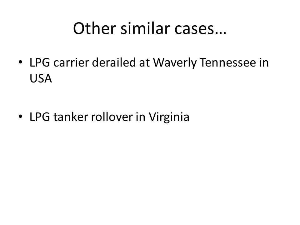 Other similar cases… LPG carrier derailed at Waverly Tennessee in USA LPG tanker rollover in Virginia