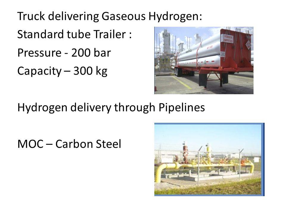 Truck delivering Gaseous Hydrogen: Standard tube Trailer : Pressure - 200 bar Capacity – 300 kg Hydrogen delivery through Pipelines MOC – Carbon Steel