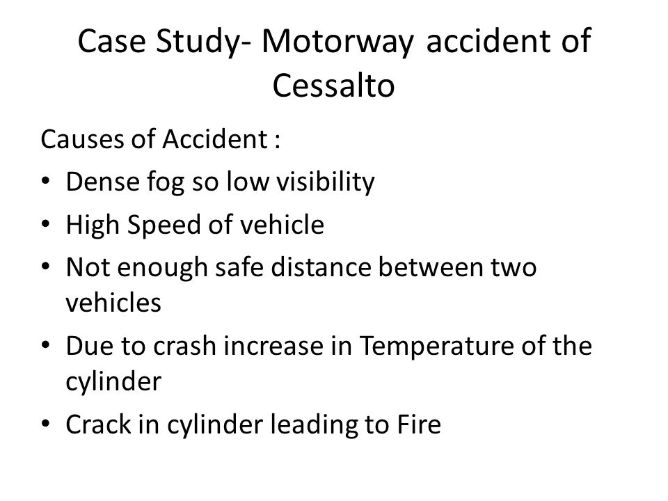 Case Study- Motorway accident of Cessalto Causes of Accident : Dense fog so low visibility High Speed of vehicle Not enough safe distance between two vehicles Due to crash increase in Temperature of the cylinder Crack in cylinder leading to Fire