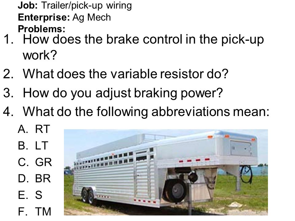 Job: Trailer/pick-up wiring Enterprise: Ag Mech Problems: 1.How does the brake control in the pick-up work? 2.What does the variable resistor do? 3.Ho