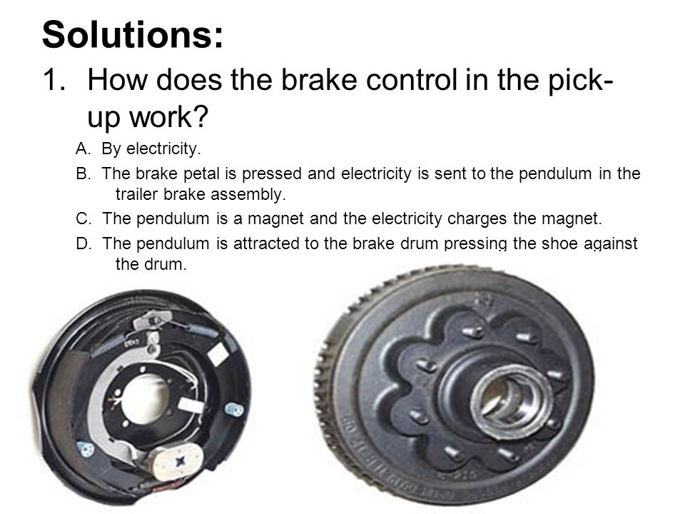 Solutions: 1.How does the brake control in the pick- up work? A. By electricity. B. The brake petal is pressed and electricity is sent to the pendulum