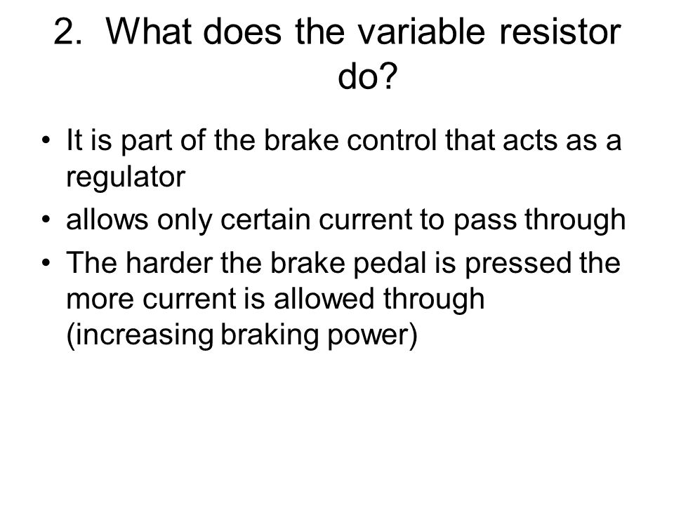 2. What does the variable resistor do? It is part of the brake control that acts as a regulator allows only certain current to pass through The harder
