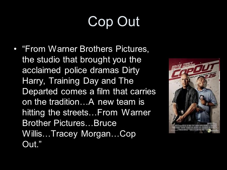 Cop Out From Warner Brothers Pictures, the studio that brought you the acclaimed police dramas Dirty Harry, Training Day and The Departed comes a film that carries on the tradition…A new team is hitting the streets…From Warner Brother Pictures…Bruce Willis…Tracey Morgan…Cop Out.