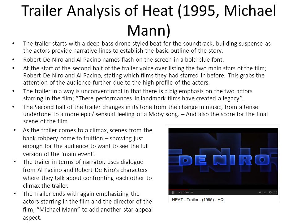 Trailer Analysis of Heat (1995, Michael Mann) The trailer starts with a deep bass drone styled beat for the soundtrack, building suspense as the actor