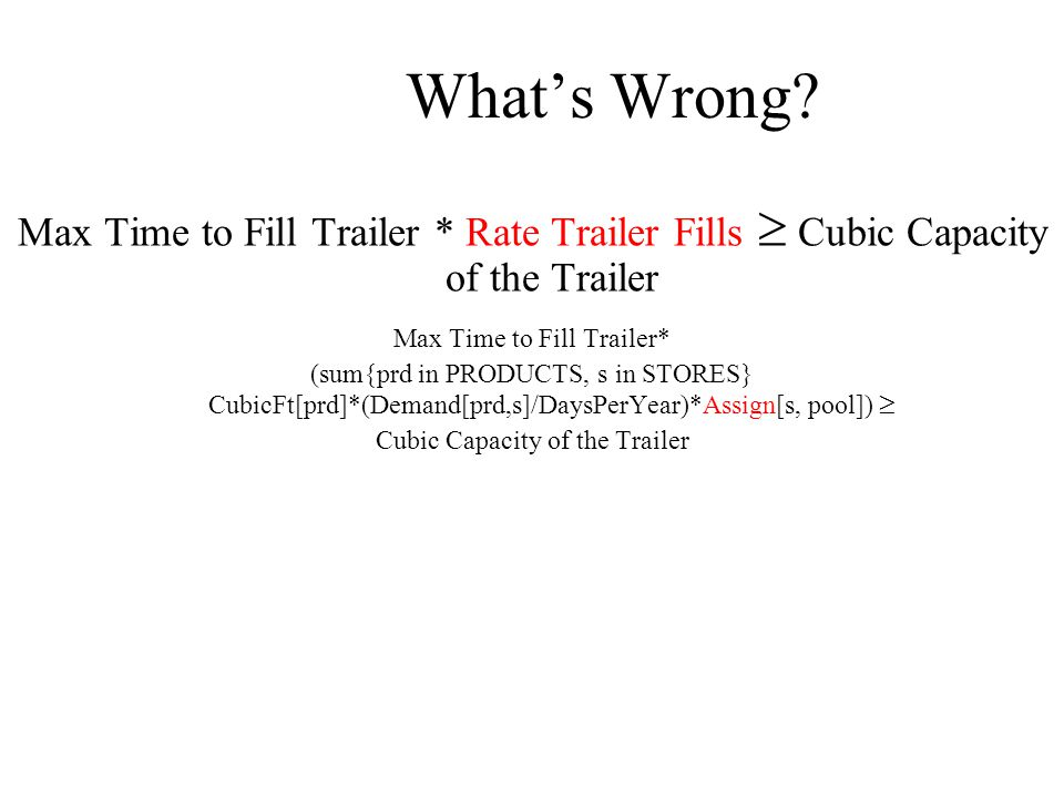 What's Wrong? Max Time to Fill Trailer * Rate Trailer Fills  Cubic Capacity of the Trailer Max Time to Fill Trailer* (sum{prd in PRODUCTS, s in STORE