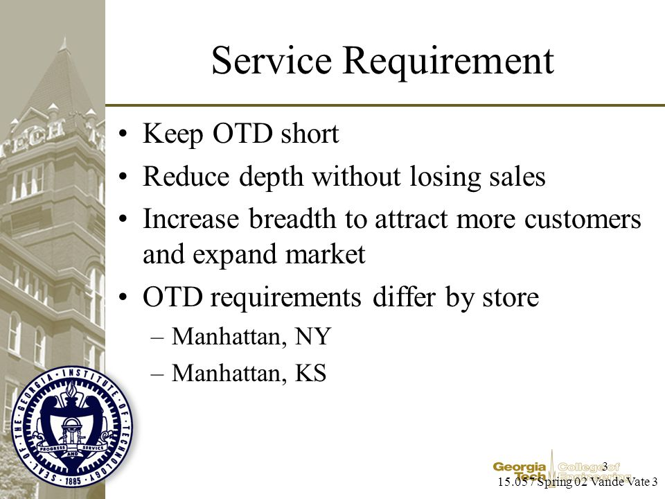 15.057 Spring 02 Vande Vate 3 3 Service Requirement Keep OTD short Reduce depth without losing sales Increase breadth to attract more customers and expand market OTD requirements differ by store –Manhattan, NY –Manhattan, KS