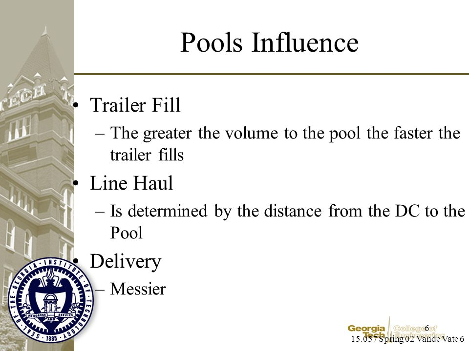 15.057 Spring 02 Vande Vate 6 6 Pools Influence Trailer Fill –The greater the volume to the pool the faster the trailer fills Line Haul –Is determined by the distance from the DC to the Pool Delivery –Messier