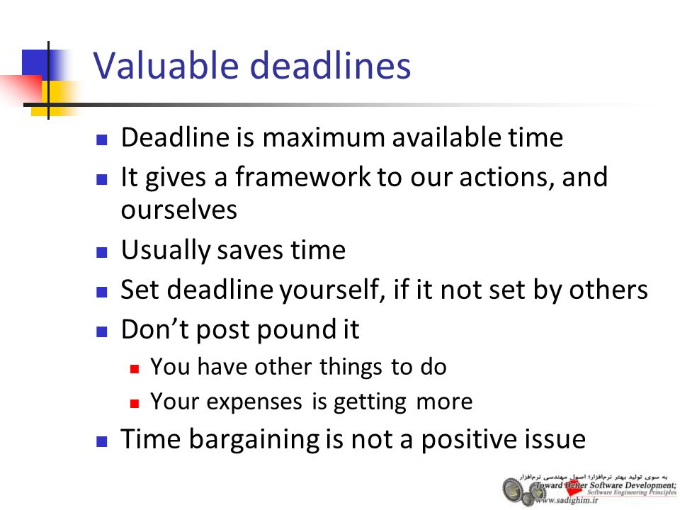 Valuable deadlines Deadline is maximum available time It gives a framework to our actions, and ourselves Usually saves time Set deadline yourself, if it not set by others Don't post pound it You have other things to do Your expenses is getting more Time bargaining is not a positive issue