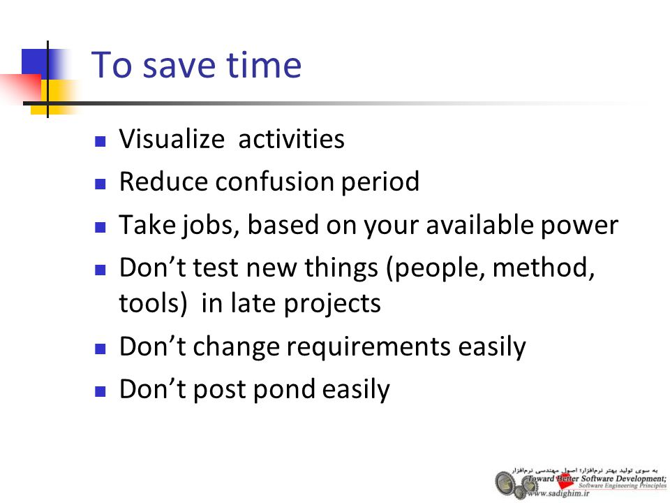 To save time Visualize activities Reduce confusion period Take jobs, based on your available power Don't test new things (people, method, tools) in late projects Don't change requirements easily Don't post pond easily