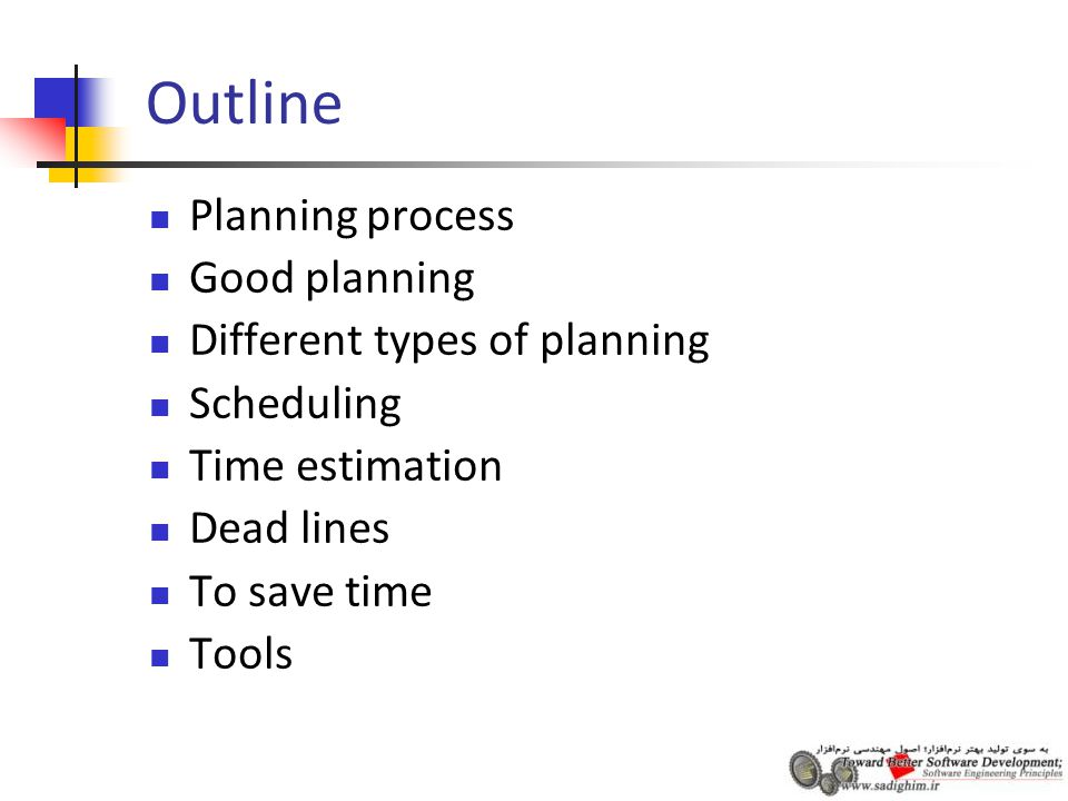 Outline Planning process Good planning Different types of planning Scheduling Time estimation Dead lines To save time Tools