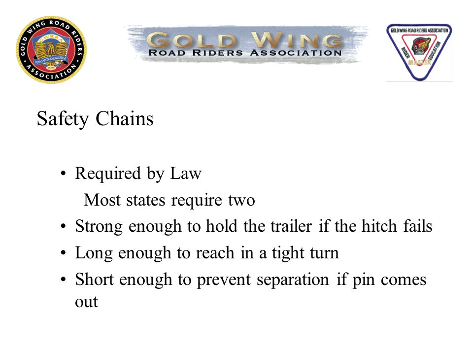 Safety Chains Required by Law Most states require two Strong enough to hold the trailer if the hitch fails Long enough to reach in a tight turn Short enough to prevent separation if pin comes out