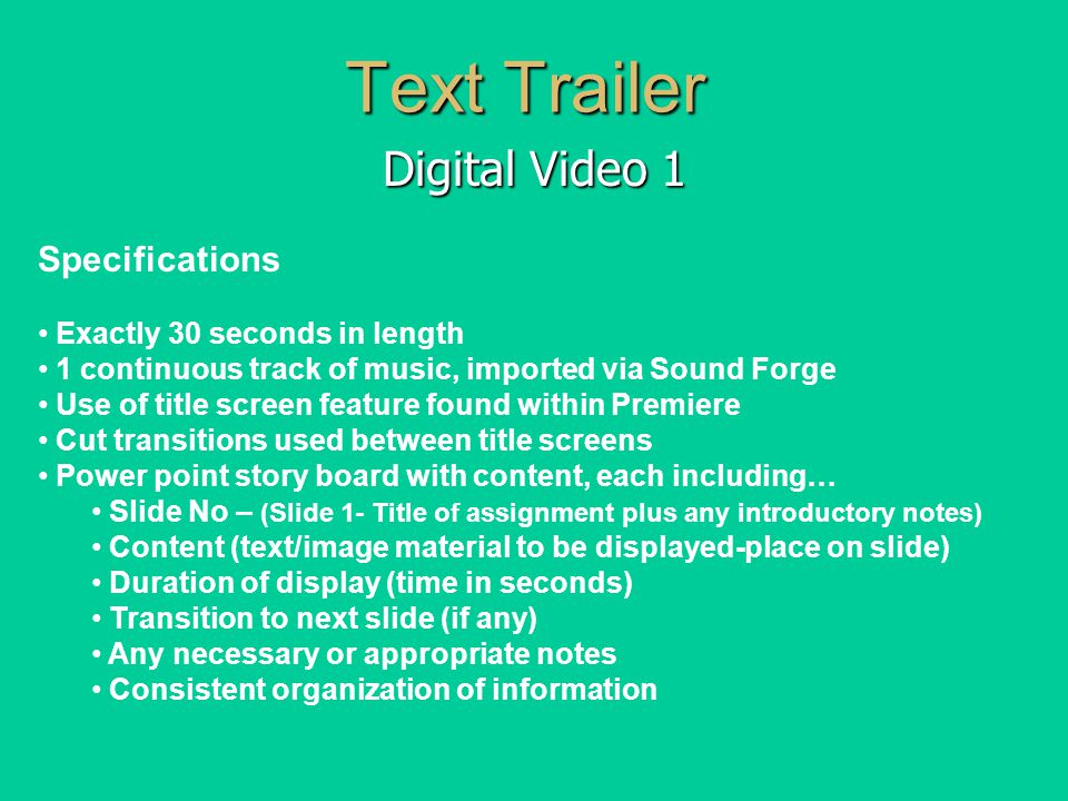 Text Trailer Digital Video 1 Slide# 1 5 second black intro White Text centered on screen / Solid Green background Background music Sting 'If I ever lose my faith…' 5 / 5 secs Transition – Cut to next The mouth of the righteous is a fountain of life…