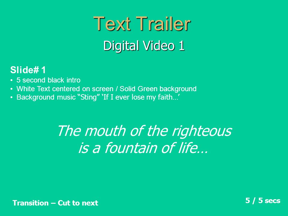 Text Trailer Digital Video 1 Slide# 2 White Text on screen / Solid Green background Background music Sting 'If I ever lose my faith…' 5 / 10 secs Transition – Cut to next He who speaks truth tells what is right…