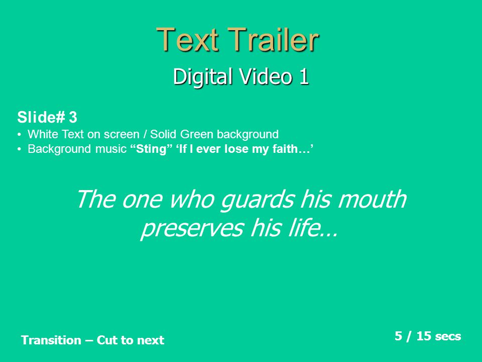 Text Trailer Digital Video 1 Slide# 4 White Text on screen / Solid Green background Background music Sting 'If I ever lose my faith…' 5 / 20 secs Transition – Cut to next The tongue of the wise brings healing…