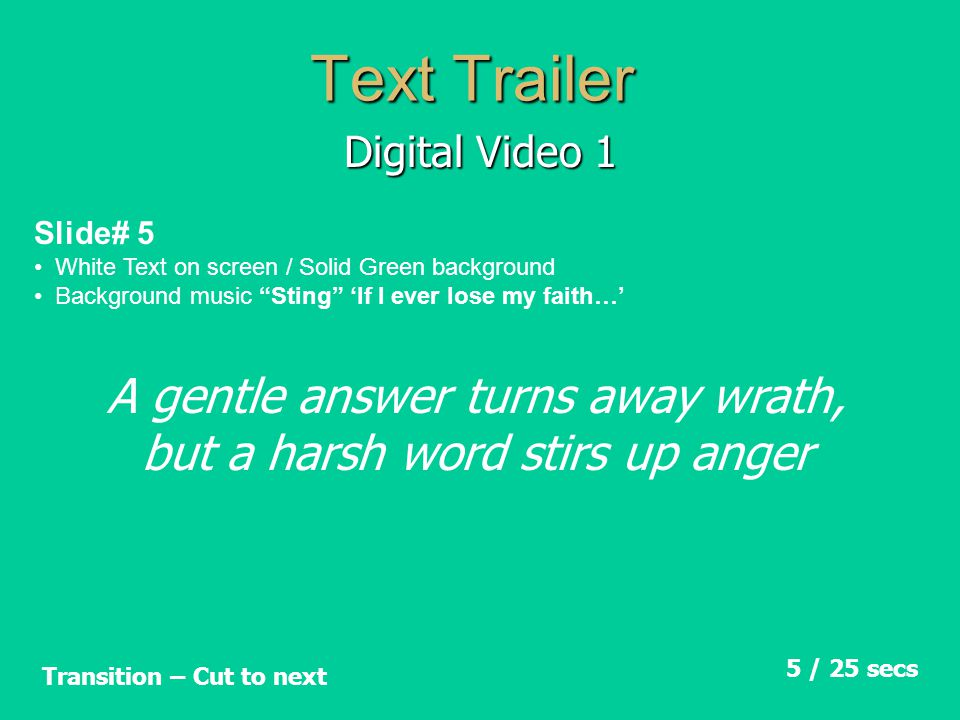 Text Trailer Digital Video 1 Slide# 6 White Text on screen / Solid Green background Background music Sting 'If I ever lose my faith…' 5 / 30 secs Transition – Cut to next What you say Says A lot about you!