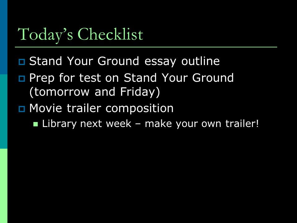 Today's Checklist  Stand Your Ground essay outline  Prep for test on Stand Your Ground (tomorrow and Friday)  Movie trailer composition Library next week – make your own trailer!