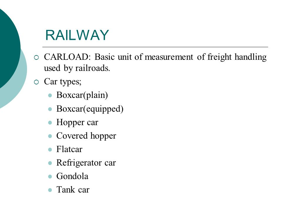 RAILWAY  CARLOAD: Basic unit of measurement of freight handling used by railroads.  Car types; Boxcar(plain) Boxcar(equipped) Hopper car Covered hop
