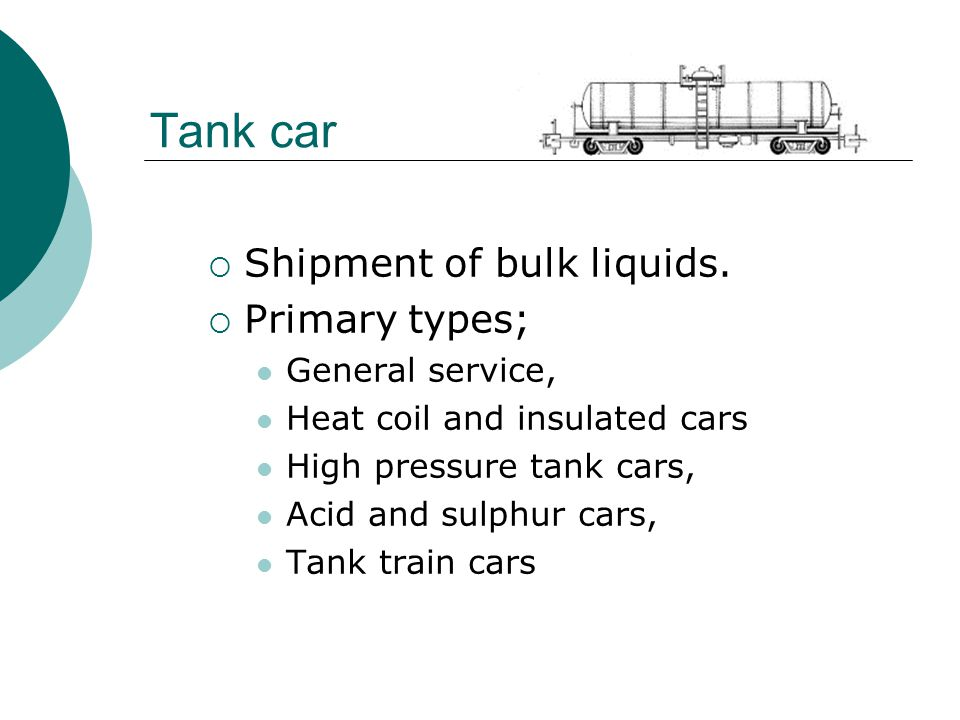 Tank car  Shipment of bulk liquids.  Primary types; General service, Heat coil and insulated cars High pressure tank cars, Acid and sulphur cars, Ta