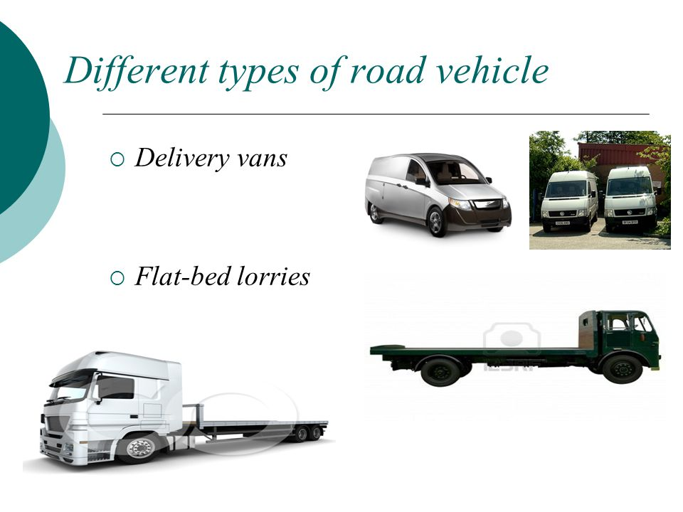 Different types of road vehicle  Delivery vans  Flat-bed lorries