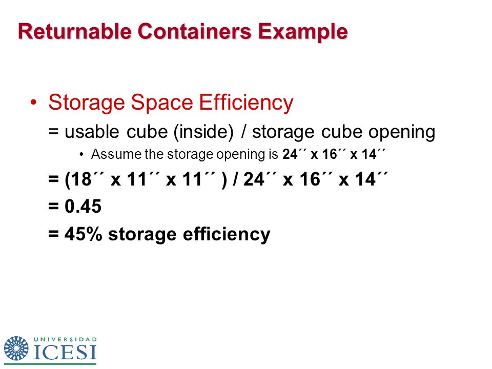 Returnable Containers Example Storage Space Efficiency = usable cube (inside) / storage cube opening Assume the storage opening is 24´´ x 16´´ x 14´´ = (18´´ x 11´´ x 11´´ ) / 24´´ x 16´´ x 14´´ = 0.45 = 45% storage efficiency