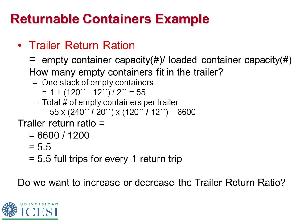 Returnable Containers Example Trailer Return Ration = empty container capacity(#)/ loaded container capacity(#) How many empty containers fit in the trailer.
