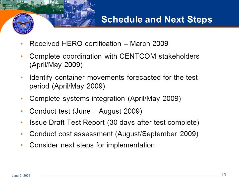 June 2, 2009 13 Schedule and Next Steps Received HERO certification – March 2009 Complete coordination with CENTCOM stakeholders (April/May 2009) Identify container movements forecasted for the test period (April/May 2009) Complete systems integration (April/May 2009) Conduct test (June – August 2009) Issue Draft Test Report (30 days after test complete) Conduct cost assessment (August/September 2009) Consider next steps for implementation