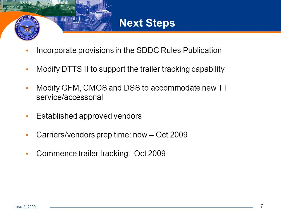 June 2, 2009 7 Next Steps Incorporate provisions in the SDDC Rules Publication Modify DTTS II to support the trailer tracking capability Modify GFM, CMOS and DSS to accommodate new TT service/accessorial Established approved vendors Carriers/vendors prep time: now – Oct 2009 Commence trailer tracking: Oct 2009