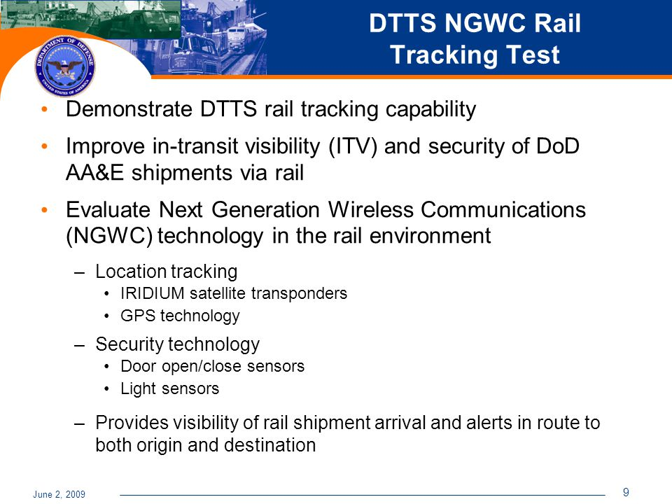 June 2, 2009 9 DTTS NGWC Rail Tracking Test Demonstrate DTTS rail tracking capability Improve in-transit visibility (ITV) and security of DoD AA&E shipments via rail Evaluate Next Generation Wireless Communications (NGWC) technology in the rail environment –Location tracking IRIDIUM satellite transponders GPS technology –Security technology Door open/close sensors Light sensors –Provides visibility of rail shipment arrival and alerts in route to both origin and destination