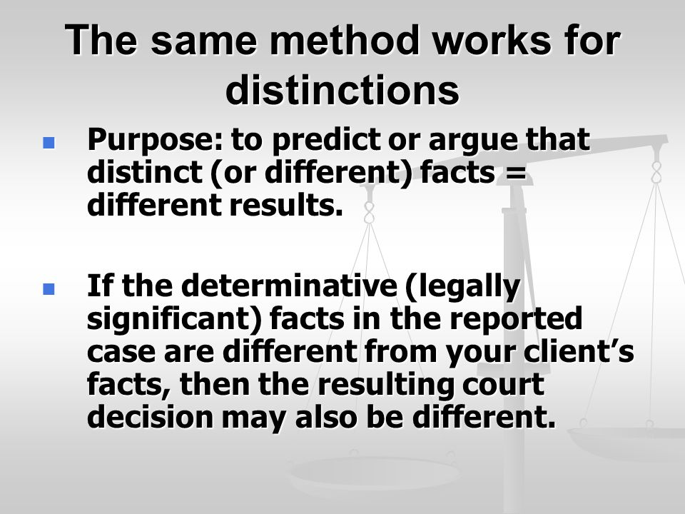 The same method works for distinctions Purpose: to predict or argue that distinct (or different) facts = different results.