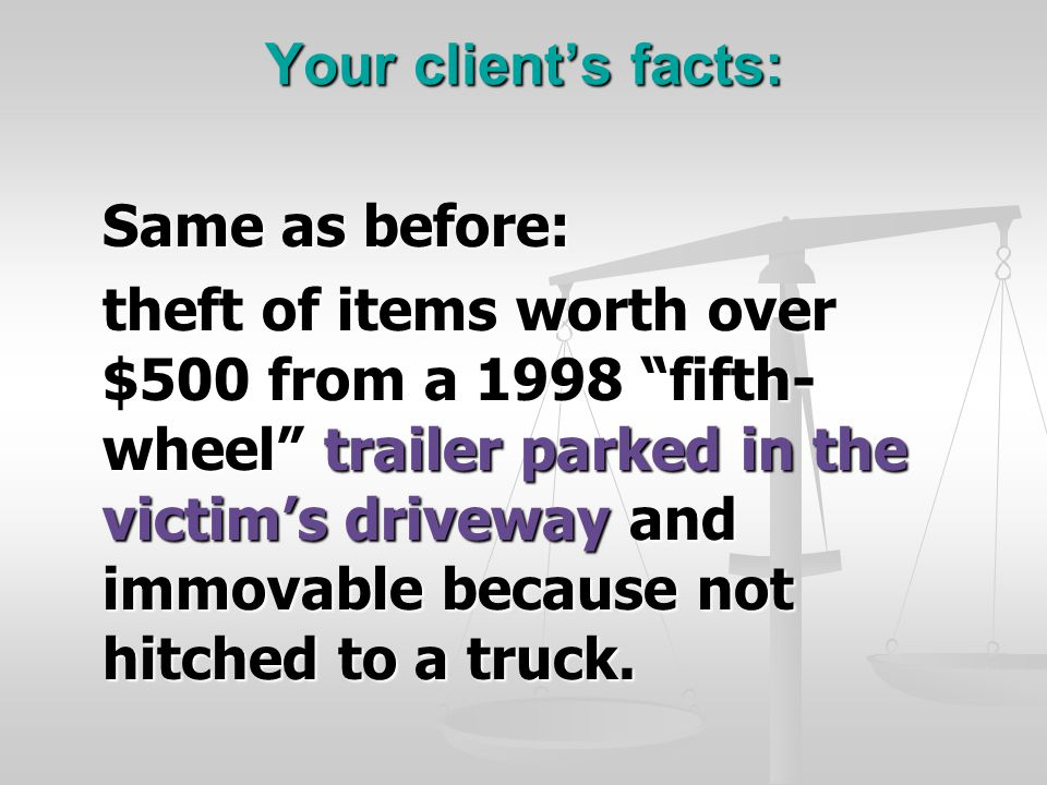 Your client's facts: Same as before: theft of items worth over $500 from a 1998 fifth- wheel trailer parked in the victim's driveway and immovable because not hitched to a truck.