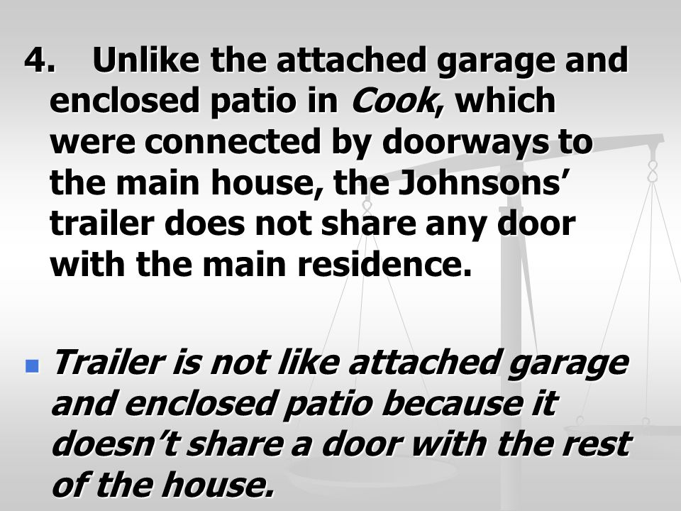 4.Unlike the attached garage and enclosed patio in Cook, which were connected by doorways to the main house, the Johnsons' trailer does not share any door with the main residence.