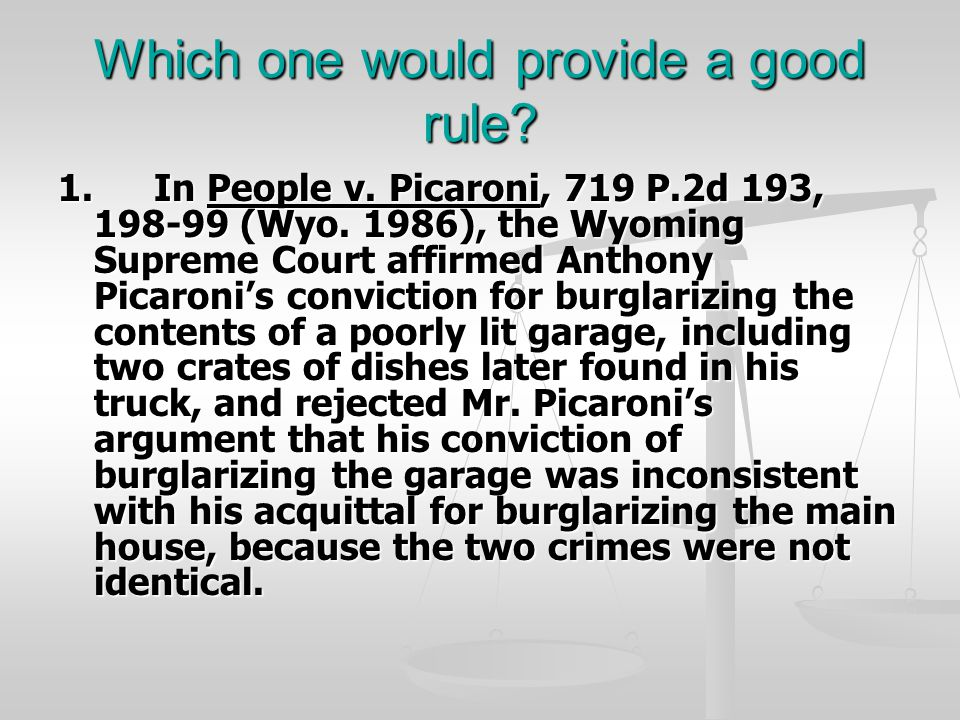 Which one would provide a good rule? 1.In People v. Picaroni, 719 P.2d 193, 198-99 (Wyo. 1986), the Wyoming Supreme Court affirmed Anthony Picaroni's