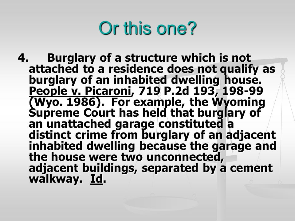 Or this one? 4.Burglary of a structure which is not attached to a residence does not qualify as burglary of an inhabited dwelling house. People v. Pic