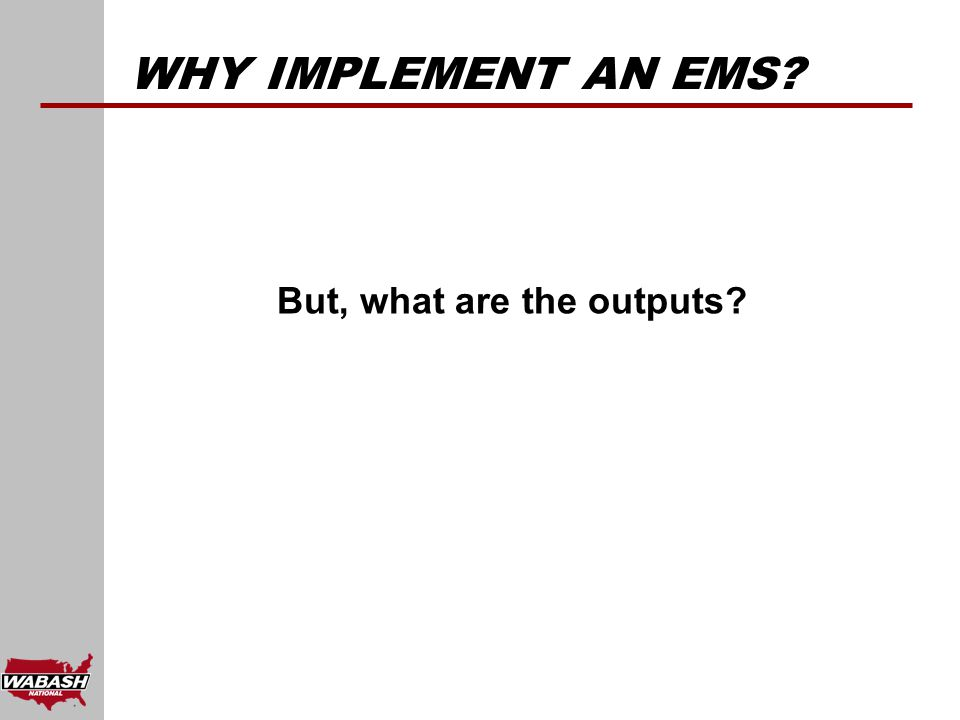 WHY IMPLEMENT AN EMS But, what are the outputs