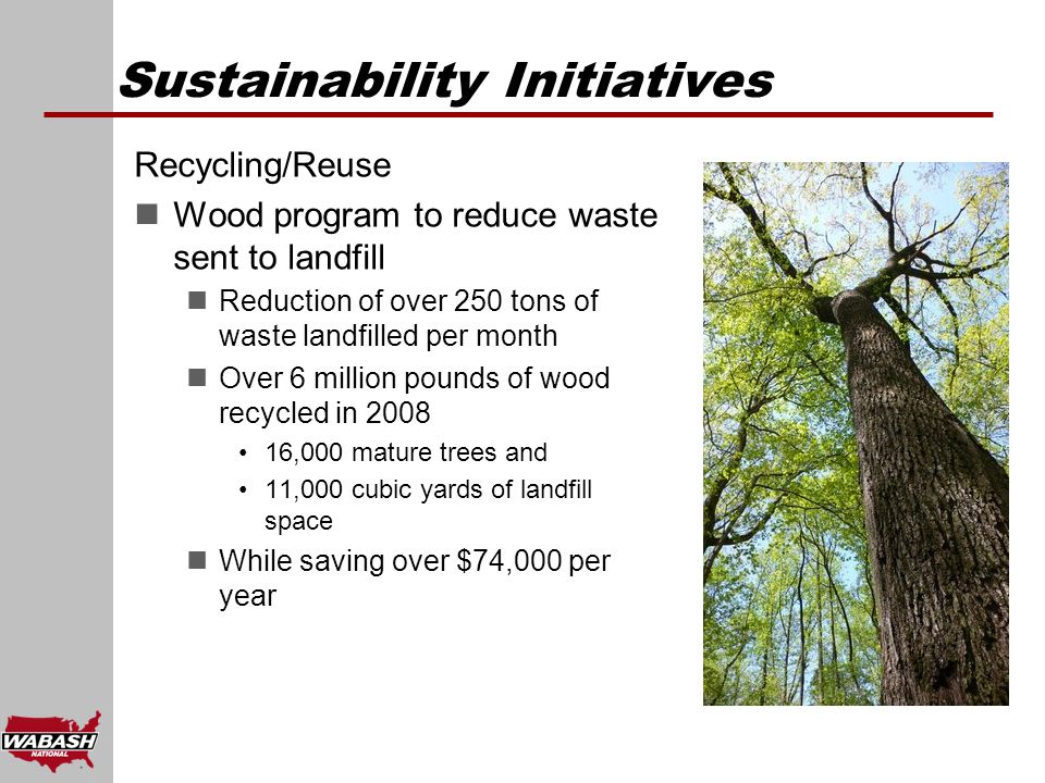Sustainability Initiatives Recycling/Reuse Wood program to reduce waste sent to landfill Reduction of over 250 tons of waste landfilled per month Over 6 million pounds of wood recycled in 2008 16,000 mature trees and 11,000 cubic yards of landfill space While saving over $74,000 per year